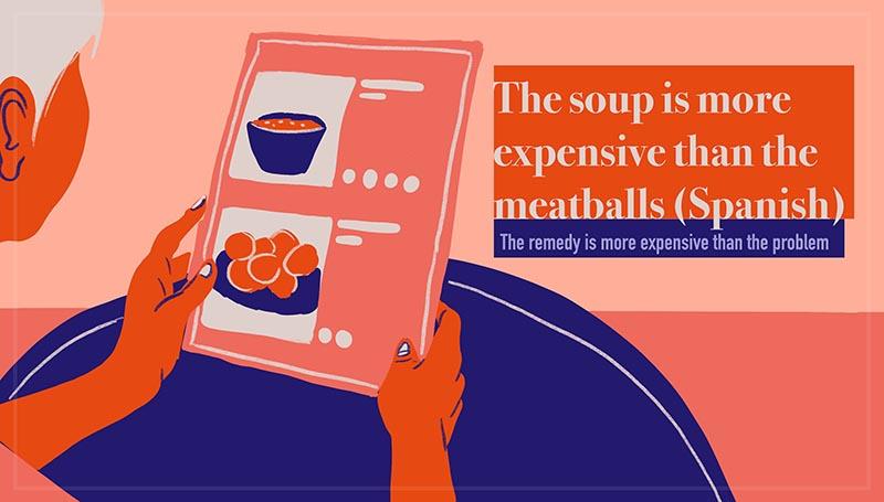 The soup is more expensive than the meatballs - Sale más caro el caldo que las albóndigas (Spanish)