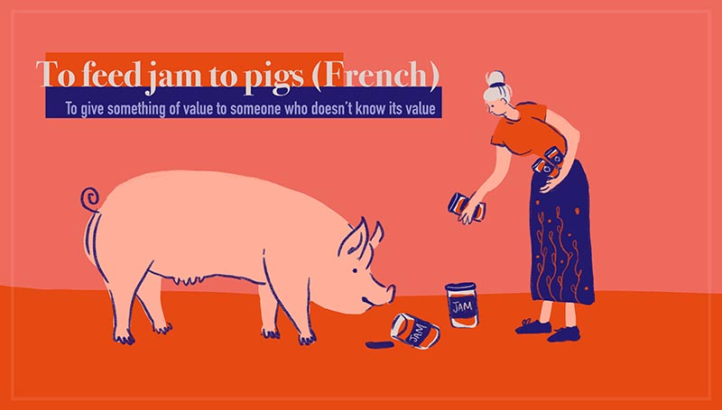 To feed jam to pigs - Donner de la confiture aux cochons (French)